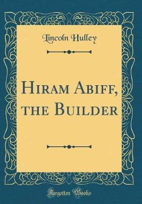 Hiram Abiff, the Builder (Classic Reprint) by Lincoln Hulley
