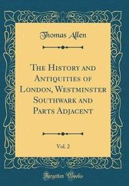 The History and Antiquities of London, Westminster Southwark and Parts Adjacent, Vol. 2 (Classic Reprint) by Thomas Allen