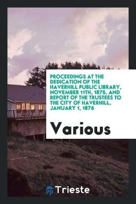 Proceedings at the Dedication of the Haverhill Public Library, November 11th, 1875, and Report of the Trustees to the City of Haverhill, January 1, 1876 by Various ~ image