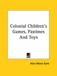 Colonial Children's Games, Pastimes and Toys by Alice Morse Earle