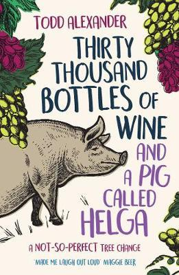 Thirty Thousand Bottles of Wine and a Pig Called Helga by Todd Alexander
