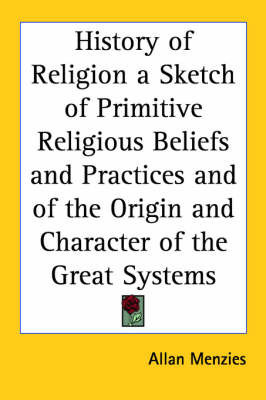 History of Religion a Sketch of Primitive Religious Beliefs and Practices and of the Origin and Character of the Great Systems by Allan Menzies
