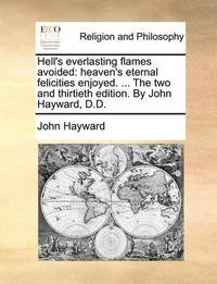 Hell's Everlasting Flames Avoided: Heaven's Eternal Felicities Enjoyed. ... the Two and Thirtieth Edition. by John Hayward, D.D. by John Hayward