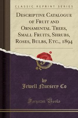 Descriptive Catalogue of Fruit and Ornamental Trees, Small Fruits, Shrubs, Roses, Bulbs, Etc., 1894 (Classic Reprint) by Jewell Nursery Co