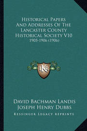Historical Papers and Addresses of the Lancaster County Historical Society V10: 1905-1906 (1906) by David Bachman Landis