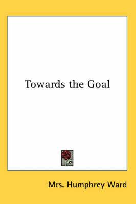 Towards the Goal by Mrs Humphrey Ward