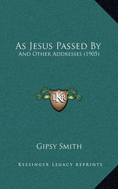 As Jesus Passed by as Jesus Passed by: And Other Addresses (1905) and Other Addresses (1905) by Gipsy Smith
