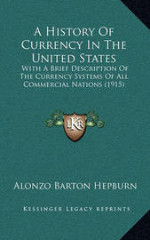 A History of Currency in the United States: With a Brief Description of the Currency Systems of All Commercial Nations (1915) by Alonzo Barton Hepburn