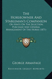 The Horseowner and Stableman's Companion the Horseowner and Stableman's Companion: Or Hints on the Selection, Purchase and General Management Oor Hints on the Selection, Purchase and General Management of the Horse (1871) F the Horse (1871) by George Armatage
