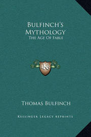 Bulfinch's Mythology: The Age of Fable by Thomas Bulfinch