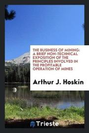 The Business of Mining by Arthur J Hoskin