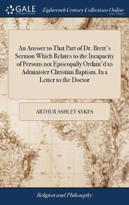 An Answer to That Part of Dr. Brett's Sermon Which Relates to the Incapacity of Persons Not Episcopally Ordain'd to Administer Christian Baptism. in a Letter to the Doctor by Arthur Ashley Sykes