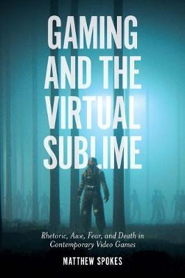 Gaming and the Virtual Sublime by Matthew Spokes