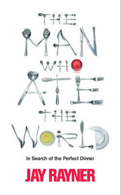 The Man Who Ate the World: In Search of the Perfect Dinner by Jay Rayner