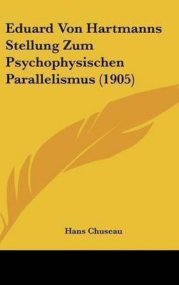 Eduard Von Hartmanns Stellung Zum Psychophysischen Parallelismus (1905) by Hans Chuseau