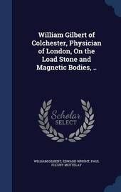 William Gilbert of Colchester, Physician of London, on the Load Stone and Magnetic Bodies, .. by William Gilbert