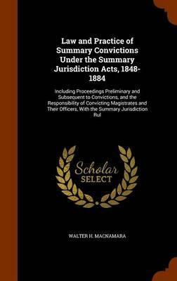 Law and Practice of Summary Convictions Under the Summary Jurisdiction Acts, 1848-1884 by Walter H. MacNamara