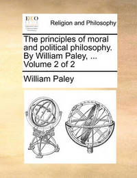 The Principles of Moral and Political Philosophy. by William Paley, ... Volume 2 of 2 by William Paley