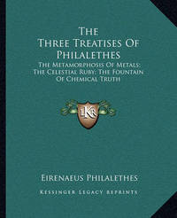 The Three Treatises of Philalethes: The Metamorphosis of Metals; The Celestial Ruby; The Fountain of Chemical Truth by Eirenaeus Philalethes