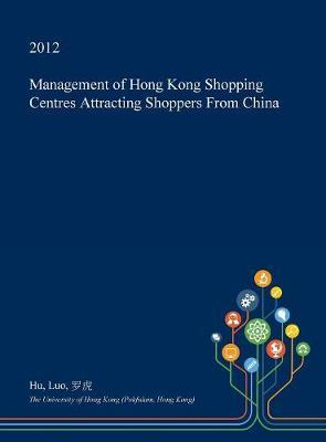 Management of Hong Kong Shopping Centres Attracting Shoppers from China by Hu Luo