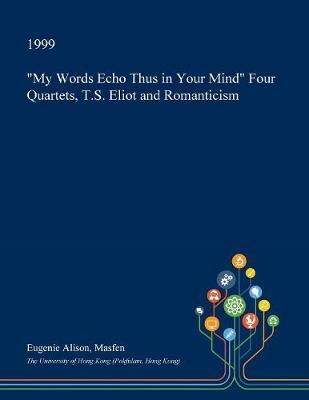 My Words Echo Thus in Your Mind Four Quartets, T.S. Eliot and Romanticism by Eugenie Alison Masfen