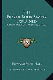 The Prayer-Book Simply Explained: A Book for Boys and Girls (1908) by Edward Vine Hall