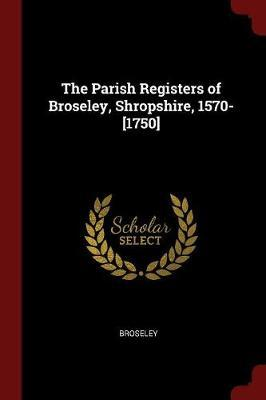 The Parish Registers of Broseley, Shropshire, 1570-[1750] by Broseley image