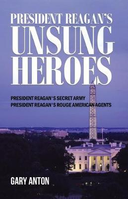 President Reagan's Unsung Heroes by Gary Anton