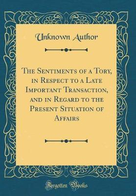 The Sentiments of a Tory, in Respect to a Late Important Transaction, and in Regard to the Present Situation of Affairs (Classic Reprint) by Unknown Author