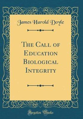 The Call of Education Biological Integrity (Classic Reprint) by James Harold Doyle