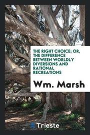 The Right Choice; Or, the Difference Between Worldly Diversions and Rational Recreations by WM Marsh image