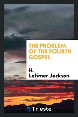The Problem of the Fourth Gospel by H. Latimer Jackson image