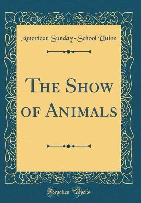 The Show of Animals (Classic Reprint) by American Sunday Union image