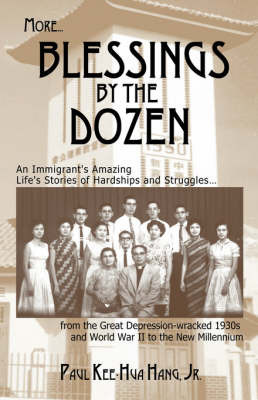 More...Blessings by the Dozen: An Immigrant's Life Amazing Stories of Hardships and Struggles.from the Depression-Wracked 1930s and World War II to the New Millennium by Paul , Kee-Hua Hang Jr.