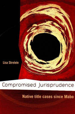 Compromised Jurisprudence: Native Title Cases Since Mabo by Lisa Strelein