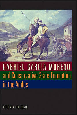 Gabriel Garcia Moreno and Conservative State Formation in the Andes by Peter V.N. Henderson image