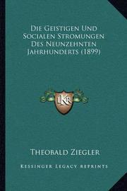 Die Geistigen Und Socialen Stromungen Des Neunzehnten Jahrhunderts (1899) by Theobald Ziegler