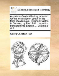 A System of Natural History, Adapted for the Instruction of Youth, in the Form of a Dialogue. Originally Written in German, by Prof. Raff ... Now First Translated Into English. ... Volume 2 of 2 by Georg Christian Raff