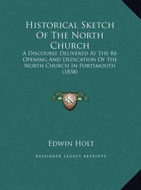 Historical Sketch of the North Church Historical Sketch of the North Church: A Discourse Delivered at the Re-Opening and Dedication of Tha Discourse Delivered at the Re-Opening and Dedication of the North Church in Portsmouth (1838) E North Church in Port by Edwin Holt