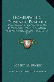 Homeopathic Domestic Practice: Containing Also Chapters on Physiology, Hygiene, Anatomy and an Abridged Materia Medica (1857) by Egbert Guernsey