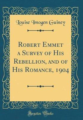 Robert Emmet a Survey of His Rebellion, and of His Romance, 1904 (Classic Reprint) by Louise Imogen Guiney