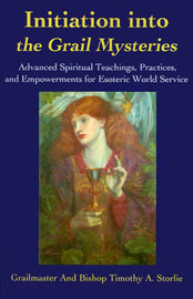 Initiation Into the Grail Mysteries: Advanced Spiritual Teachings, Practices, and Empowerments for Esoteric World Service by Grailmaster