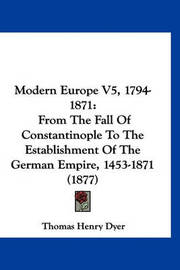 Modern Europe V5, 1794-1871: From the Fall of Constantinople to the Establishment of the German Empire, 1453-1871 (1877) by Thomas Henry Dyer