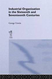 Industrial Organization in the Sixteenth and Seventeenth Centuries by George Unwin
