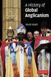 A History of Global Anglicanism by Kevin Ward