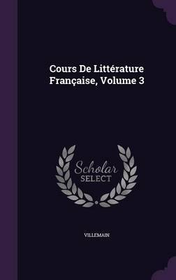Cours de Litterature Francaise, Volume 3 by Villemain