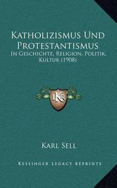 Katholizismus Und Protestantismus: In Geschichte, Religion, Politik, Kultur (1908) by Karl Sell image