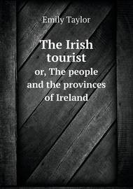 The Irish Tourist Or, the People and the Provinces of Ireland by Emily Taylor