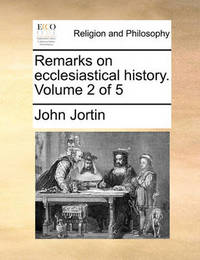 Remarks on Ecclesiastical History. Volume 2 of 5 by John Jortin