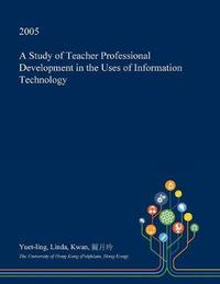 A Study of Teacher Professional Development in the Uses of Information Technology by Yuet-Ling Linda Kwan image